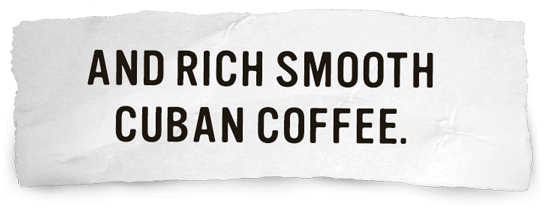 And Rich Smooth Cuban Coffee.